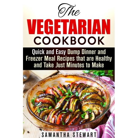 The Vegetarian Cookbook: Quick and Easy Dump Dinner and Freezer Meal Recipes that are Healthy and Take Just Minutes to Make - (Special Delivery Favourite Recipes To Make And Take)