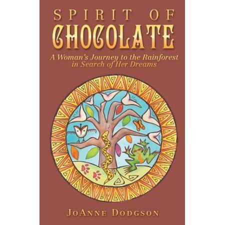 Spirit of Chocolate : A Woman's Journey to the Rainforest in Search of Her Dreams