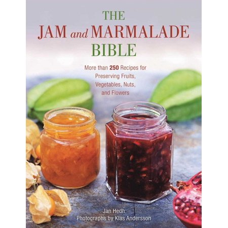 The Jam and Marmalade Bible : More than 250 Recipes for Preserving Fruits, Vegetables, Nuts, and