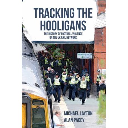 Tracking the Hooligans : The History of Football Violence on the UK Rail Network