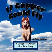 If Copper Could Fly : A Scrapbook Memory of a True Story