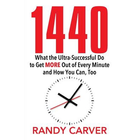 1440 : What the Ultra-Successful Do to Get More Out of Every Minute and How You Can,