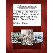 The Life of the Late Gen. William Eaton : Several Years an Officer in the United States' Army ...