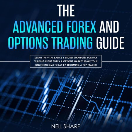The Advanced Forex and Options Trading Guide Learn The Vital Basics & Secret Strategies For Day Trading in The Forex & Options Market! Make Your Online Income Today by Becoming a Top Trader! -