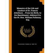 Memoirs of the Life and Conduct of Dr. Francis Atterbury ... from His Birth, to His Banishment. Address'd to the Rt. Hon. William Pulteney, Esq Paperback