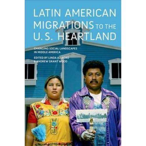 Latin American Migrations to the U.S. Heartland: Changing Social Landscapes in Middle America