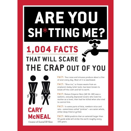Are You Sh*tting Me? : 1,004 Facts That Will Scare the Crap Out of You