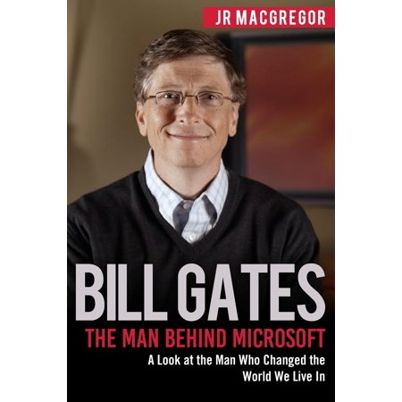 Bill Gates : The Man Behind Microsoft: A Look at the Man Who Changed the World We Live