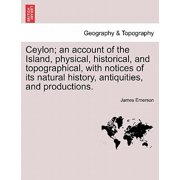 Ceylon; An Account of the Island, Physical, Historical, and Topographical, with Notices of Its Natural History, Antiquities, and Productions.