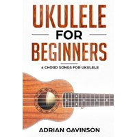 Ukulele For Beginners: 4 Chord Songs for Ukulele (Paperback)