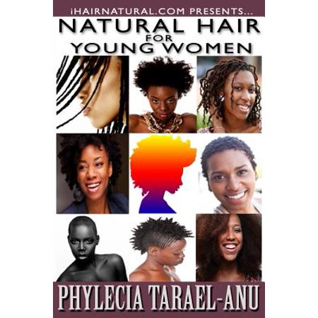 Natural Hair for Young Women : A Step-By-Step Guide to Natural Hair for Black Women, the Best Hair Products, Hair Growth, Hair Treatments, Natural Hair Stylist, Natural Hair Salons, Natural Hair Styles, Coloring Natural Hair, and All Things Pertaining to