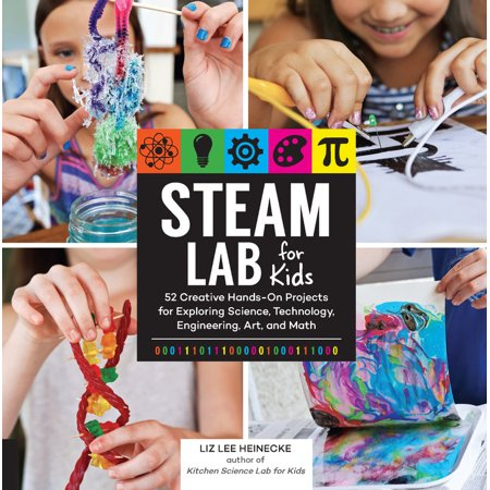 STEAM Lab for Kids : 52 Creative Hands-On Projects for Exploring Science, Technology, Engineering, Art, and Math