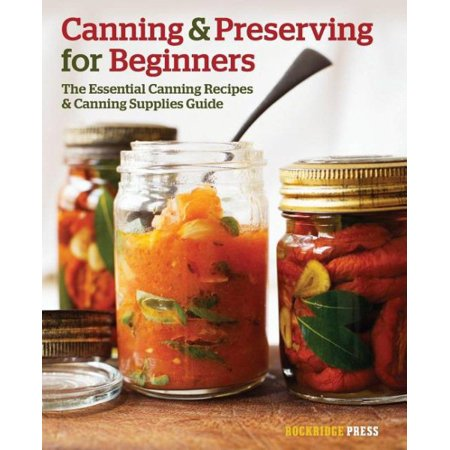 Canning and Preserving for Beginners : The Essential Canning Recipes and Canning Supplies Guide