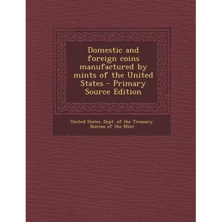 Domestic and Foreign Coins Manufactured by Mints of the United States - Primary Source Edition