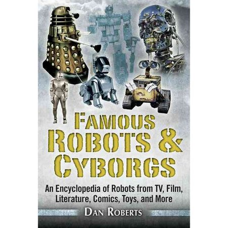 Famous Robots & Cyborgs: An Encyclopedia of Robots from TV, Film, Literature, Comics, Toys, and More