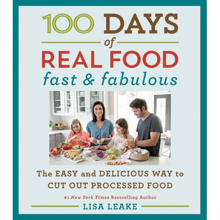 100 Days of Real Food: 100 Days of Real Food: Fast & Fabulous: The Easy and Delicious Way to Cut Out Processed Food