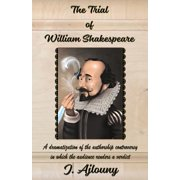 The Trial of William Shakespeare : A Dramatization of the Authorship Controversy in Which the Audience Renders a Verdict