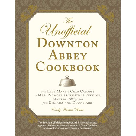 The Unofficial Downton Abbey Cookbook : From Lady Mary's Crab Canapes to Mrs. Patmore's Christmas Pudding - More Than 150 Recipes from Upstairs and - Christmas Martinis Recipes