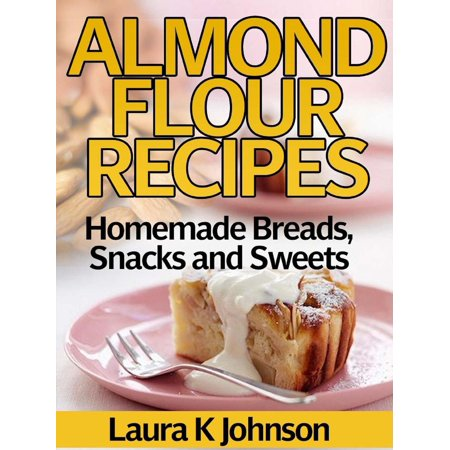 Almond Flour Recipes Homemade Breads, Snacks and Sweets - eBook