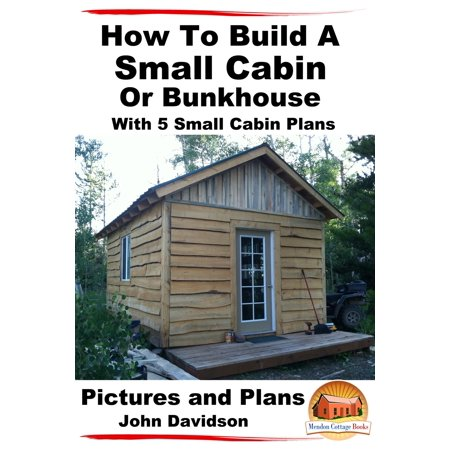 How To Build A Small Cabin Or Bunkhouse With 5 Small Cabin Plans Pictures, Plans and Videos - (Best Small Cabin Designs)