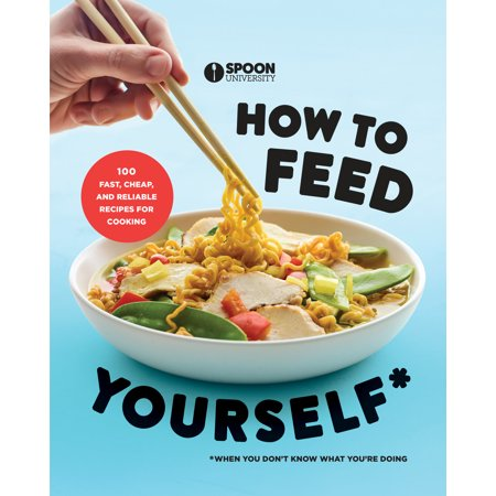 How to Feed Yourself : 100 Fast, Cheap, and Reliable Recipes for Cooking When You Don't Know What  You're