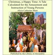 Christmas, a Happy Time: A Tale Calculated for the Amusement and Instruction of Young Persons - eBook