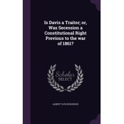 Is Davis a Traitor; Or, Was Secession a Constitutional Right Previous to the War of 1861? (Hardcover)