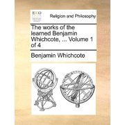 The Works of the Learned Benjamin Whichcote, ... Volume 1 of 4