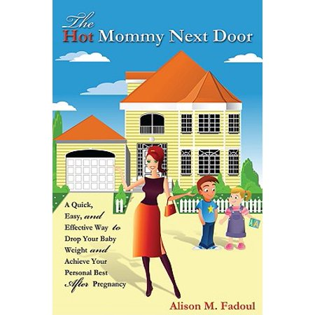 The Hot Mommy Next Door : A Quick, Easy, and Effective Way to Drop Your Baby Weight and Achieve Your Personal Best After