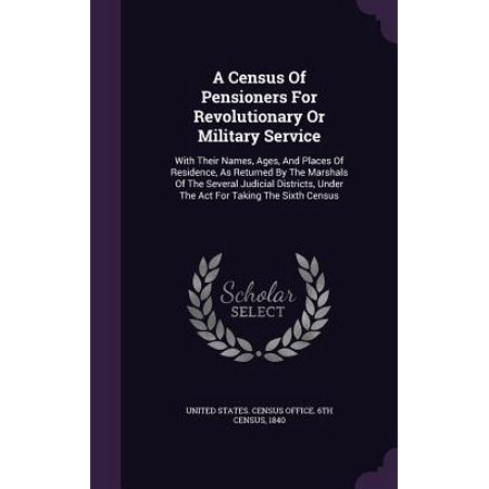 A Census of Pensioners for Revolutionary or Military Service : With Their Names, Ages, and Places of Residence, as Returned by the Marshals of the Several Judicial Districts, Under the ACT for Taking the Sixth