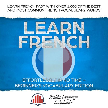 Learn French Effortlessly in No Time – Beginner's Vocabulary Edition: Learn French FAST with Over 1,000 of the Best and Most Common French Vocabulary Words -