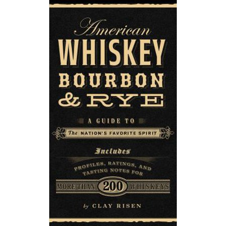 American Whiskey, Bourbon & Rye : A Guide to the Nations Favorite Spirit