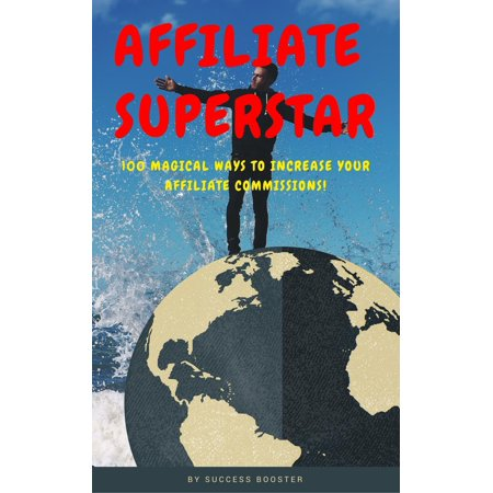 Affiliate Superstar: 100 Magical Ways to Increase Your Affiliate Commissions! -