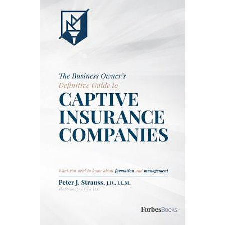 The Business Owner's Definitive Guide to Captive Insurance Companies : What You Need to Know about Formation and