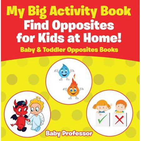 My Big Activity Book: Find Opposites for Kids at Home! - Baby & Toddler Opposites Books - - Activity Books For Toddlers