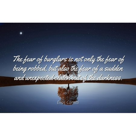 Elias Canetti - Famous Quotes Laminated POSTER PRINT 24x20 - The fear of burglars is not only the fear of being robbed, but also the fear of a sudden and unexpected clutch out of the darkness.