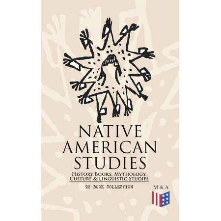 Native American Collection - Native American Studies: History Books, Mythology, Culture & Linguistic Studies (22 Book Collection) - eBook