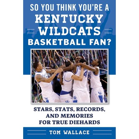 - So You Think You're a Kentucky Wildcats Basketball Fan? : Stars, Stats, Records, and Memories for True Diehards