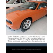 Show Me Some Muscle : A Guide to Muscle Cars Through the Decades, Including the Dodge Charger, Chevrolet Impala, Mercury Cougar, Ford Mustang, and All Your Other Favorites