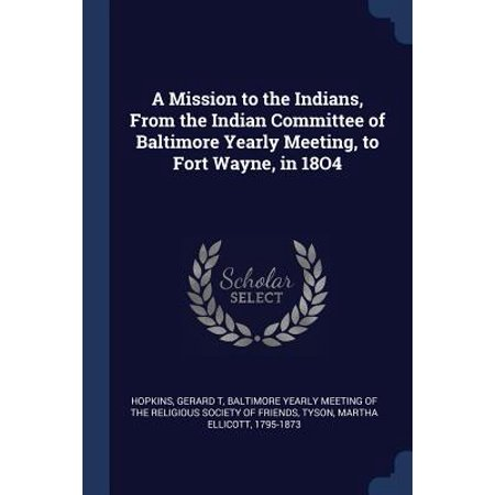 A Mission to the Indians, from the Indian Committee of Baltimore Yearly Meeting, to Fort Wayne, in 18o4