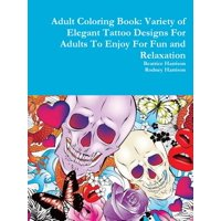 Adult Coloring Book : Variety of Elegant Tattoo Designs for Adults to Enjoy for Fun and Relaxation