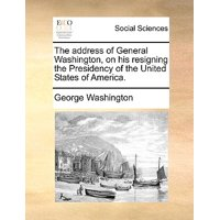 The Address of General Washington, on His Resigning the Presidency of the United States of America.