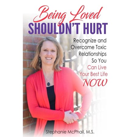 Being Loved Shouldn't Hurt : Recognize and Overcome Toxic Relationships So You Can Live Your Best Life