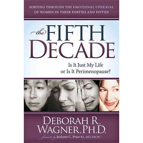 The Fifth Decade: Is It Just My Life or Is It Perimenopause? Sorting Through the Emotional Upheaval of Women in Their Forties and Fifties