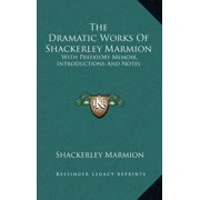 The Dramatic Works of Shackerley Marmion : With Prefatory Memoir, Introductions and Notes