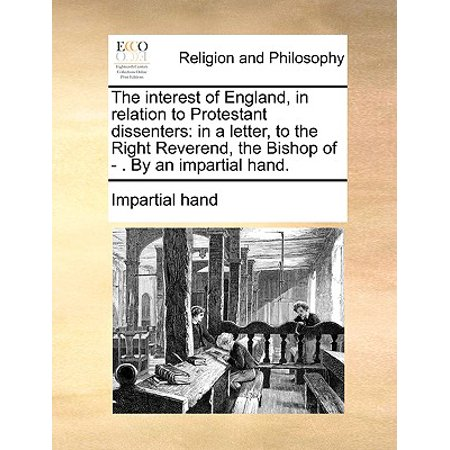 - The Interest of England, in Relation to Protestant Dissenters : In a Letter, to the Right Reverend, the Bishop of - . by an Impartial Hand.