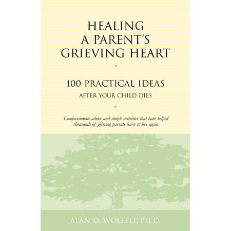 Healing a Parent's Grieving Heart : 100 Practical Ideas After Your Child