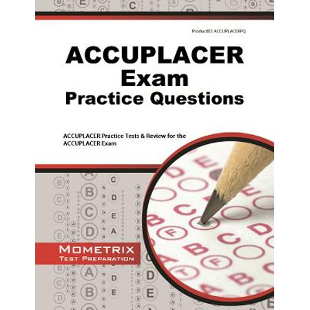ACCUPLACER Exam Practice Questions : ACCUPLACER Practice Tests & Review for  the ACCUPLACER Exam