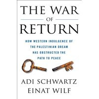 The War of Return : How Western Indulgence of the Palestinian Dream Has Obstructed the Path to Peace