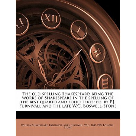 The Old-Spelling Shakespeare : Being the Works of Shakespeare in the Spelling of the Best Quarto and Folio Texts; Ed. by F.J. Furnivall and the Late W.G. Boswell-Stone Volume